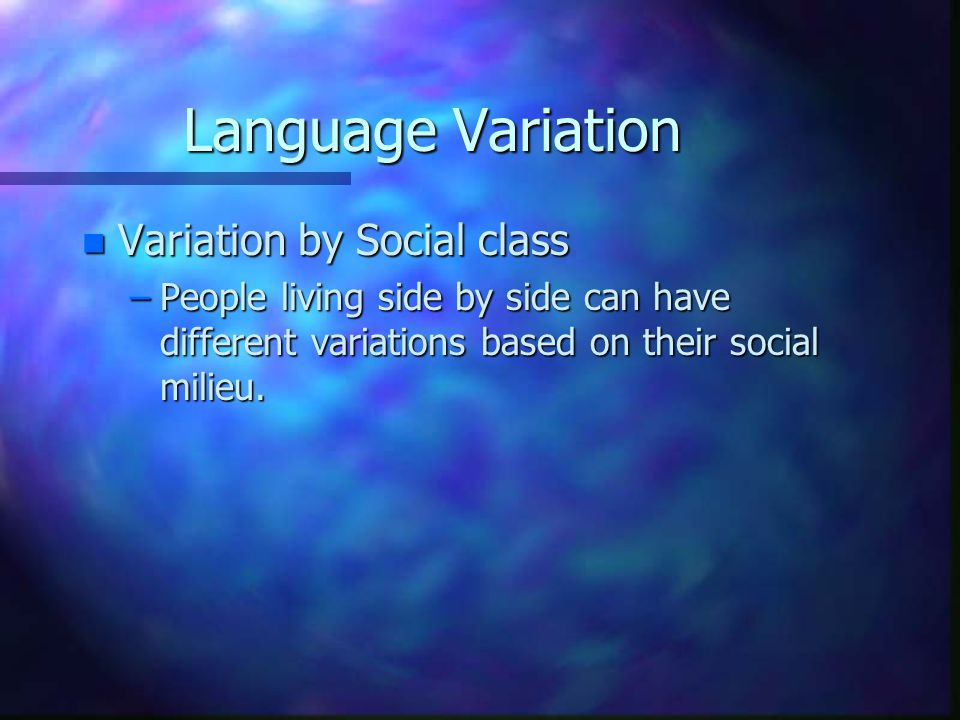 Language Variation n Variation by Social class –People living side by side can have different variations based on their social milieu.