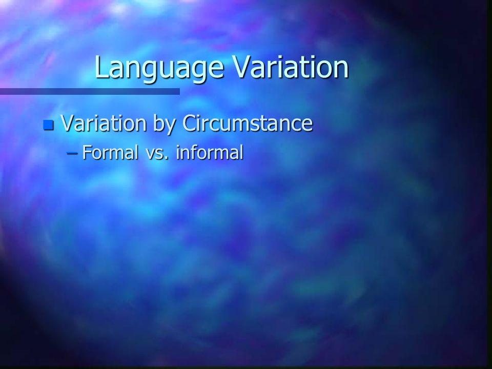 Language Variation n Variation by Circumstance –Formal vs. informal