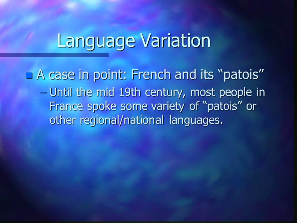 """Language Variation n A case in point: French and its """"patois"""" –Until the mid 19th century, most people in France spoke some variety of """"patois"""" or oth"""