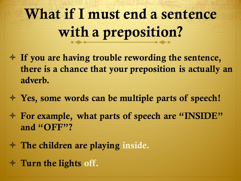 May I end a sentence with a preposition?  NO!  A preposition MUST have an object, so if you are using correct grammar, your sentences will never end