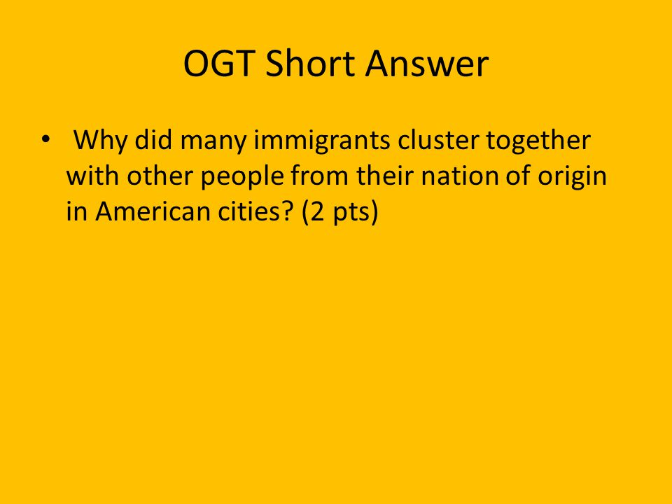 OGT Short Answer Why did many immigrants cluster together with other people from their nation of origin in American cities.