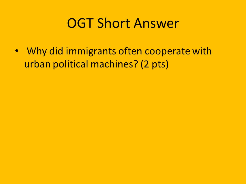 OGT Short Answer Why did immigrants often cooperate with urban political machines? (2 pts)