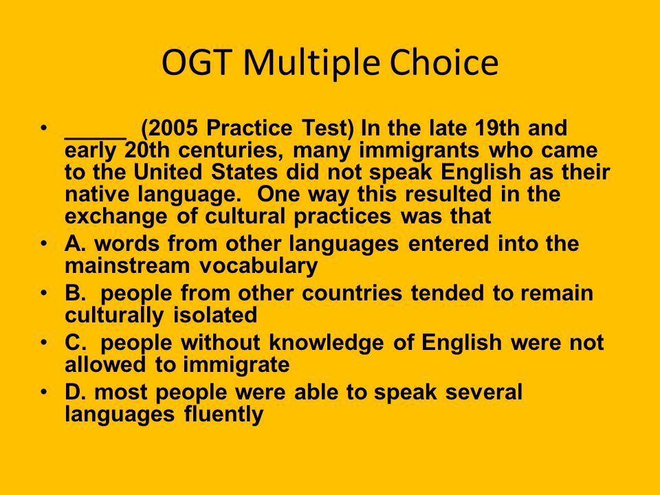 OGT Multiple Choice _____ (2005 Practice Test) In the late 19th and early 20th centuries, many immigrants who came to the United States did not speak English as their native language.