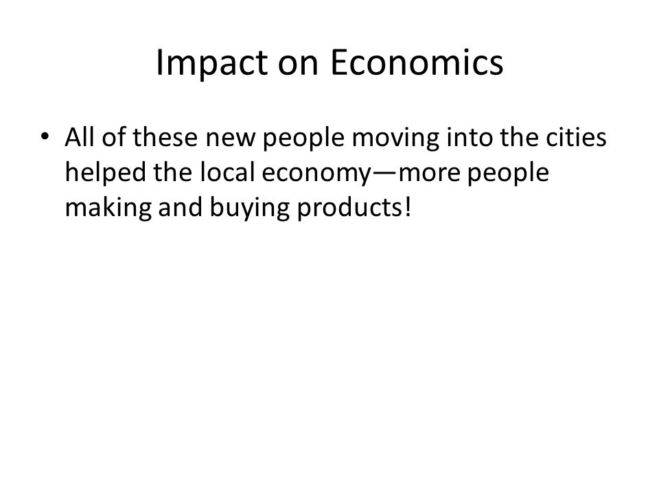 Impact on Economics All of these new people moving into the cities helped the local economy—more people making and buying products!