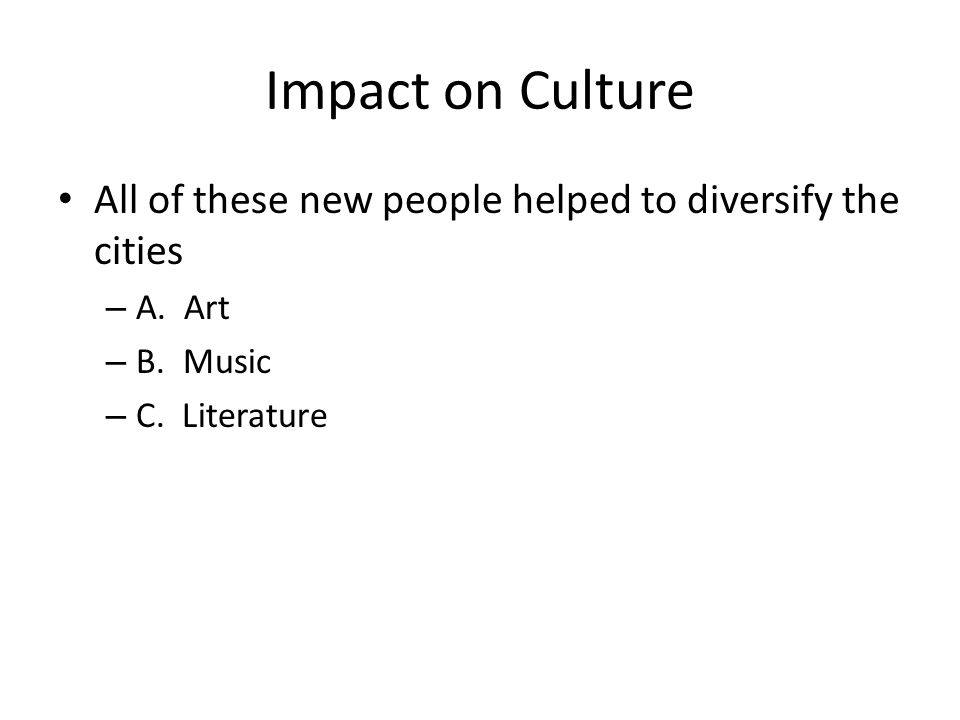Impact on Culture All of these new people helped to diversify the cities – A.