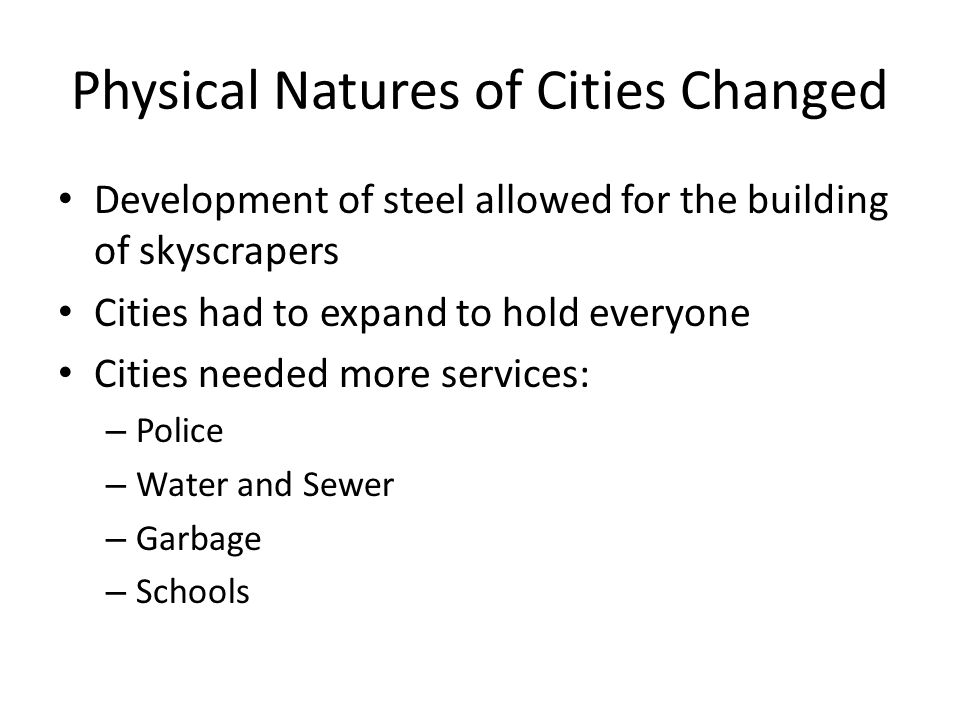Physical Natures of Cities Changed Development of steel allowed for the building of skyscrapers Cities had to expand to hold everyone Cities needed more services: – Police – Water and Sewer – Garbage – Schools
