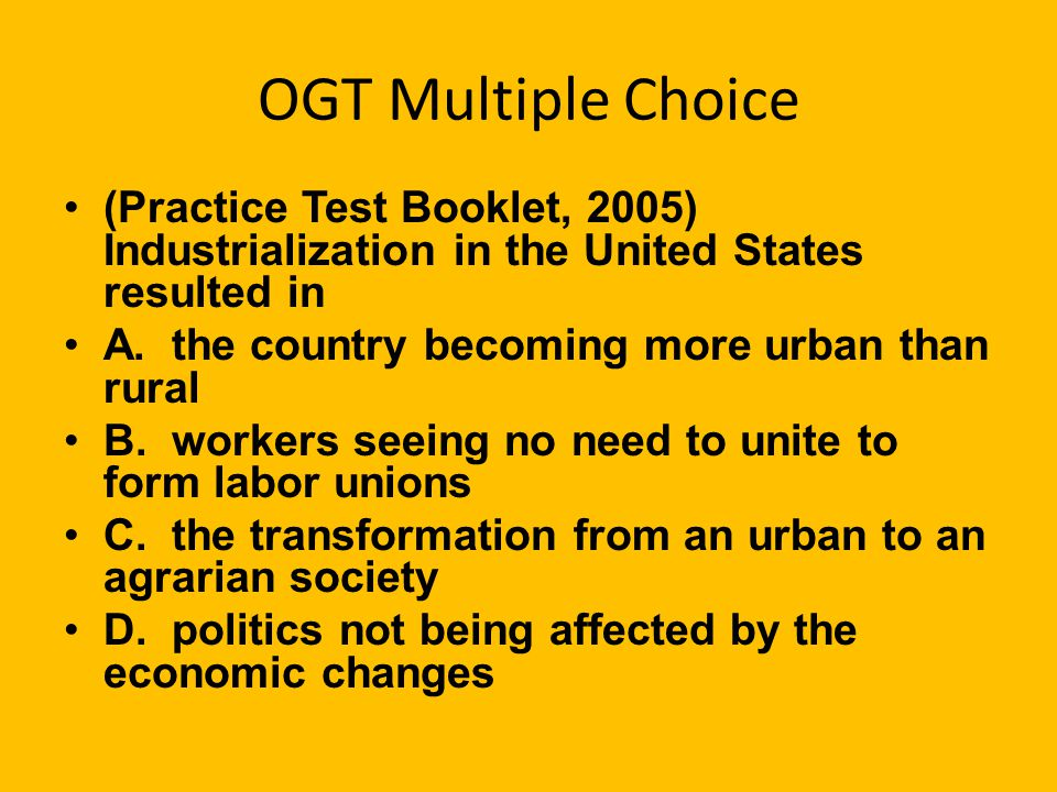 OGT Multiple Choice (Practice Test Booklet, 2005) Industrialization in the United States resulted in A.