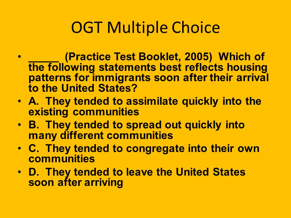 OGT Multiple Choice _____ (Practice Test Booklet, 2005) Which of the following statements best reflects housing patterns for immigrants soon after their arrival to the United States.