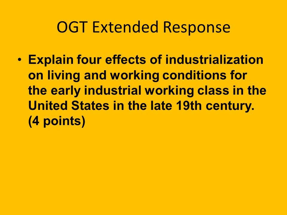 OGT Extended Response Explain four effects of industrialization on living and working conditions for the early industrial working class in the United States in the late 19th century.