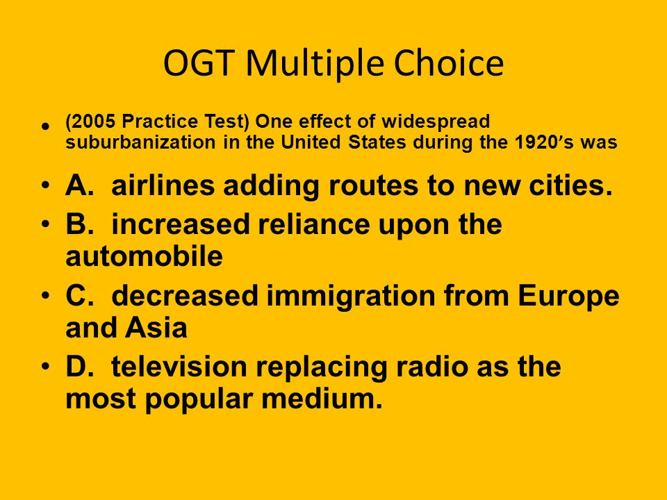 OGT Multiple Choice (2005 Practice Test) One effect of widespread suburbanization in the United States during the 1920 ' s was A.