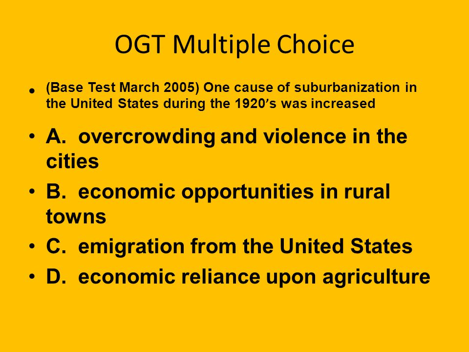OGT Multiple Choice (Base Test March 2005) One cause of suburbanization in the United States during the 1920 ' s was increased A.