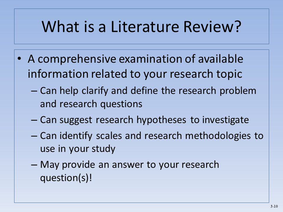 3-10 What is a Literature Review? A comprehensive examination of available information related to your research topic – Can help clarify and define th