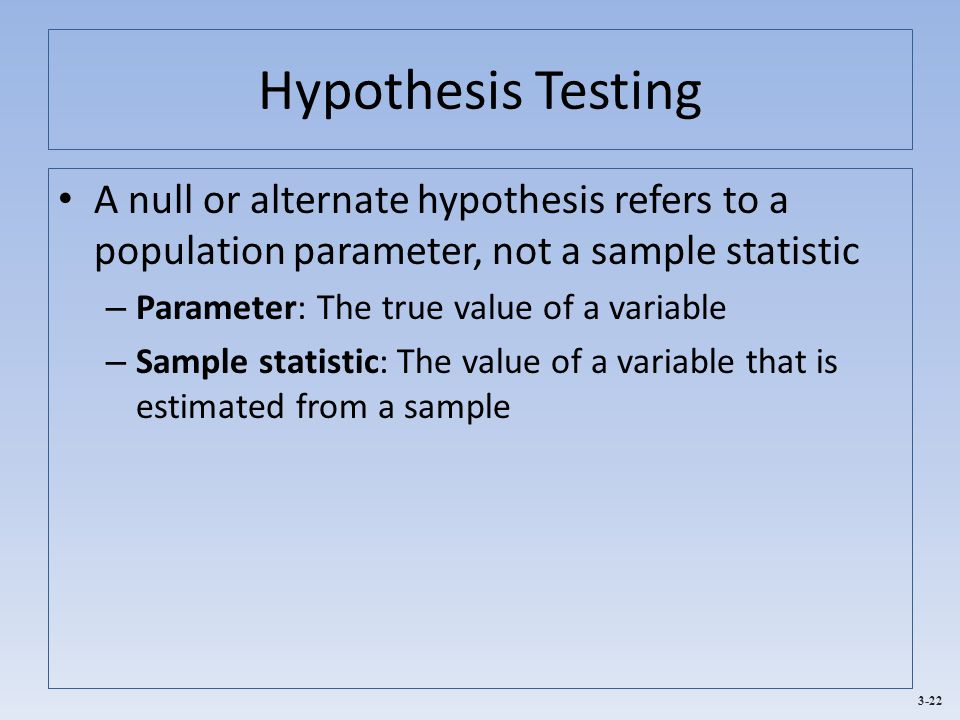 3-22 Hypothesis Testing A null or alternate hypothesis refers to a population parameter, not a sample statistic – Parameter: The true value of a varia