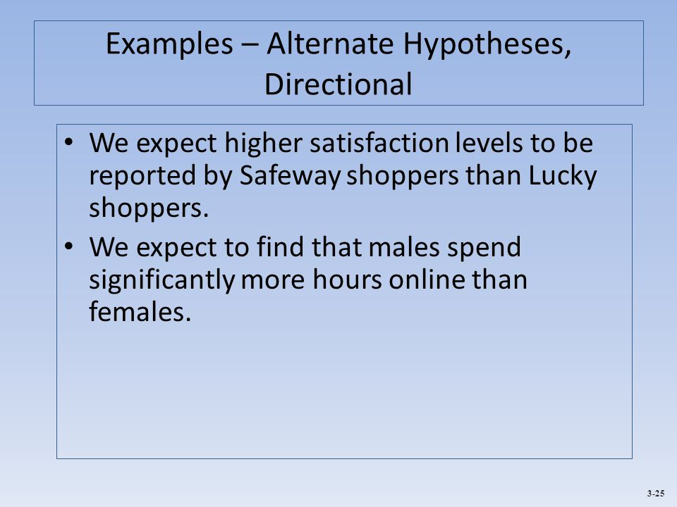 3-25 Examples – Alternate Hypotheses, Directional We expect higher satisfaction levels to be reported by Safeway shoppers than Lucky shoppers. We expe