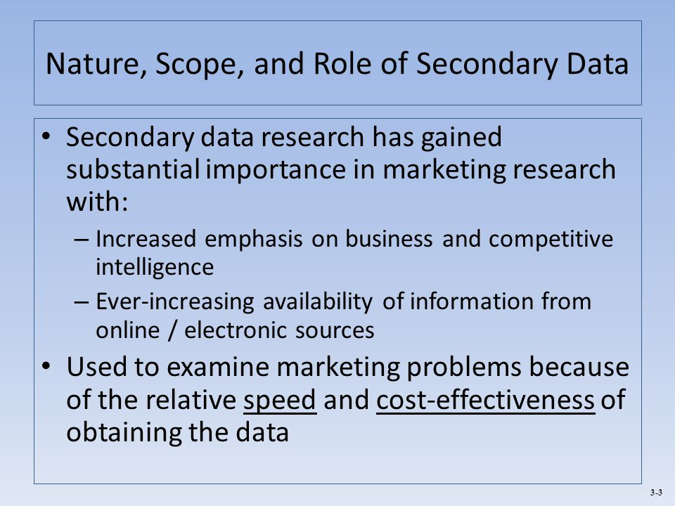 3-3 Nature, Scope, and Role of Secondary Data Secondary data research has gained substantial importance in marketing research with: – Increased emphas