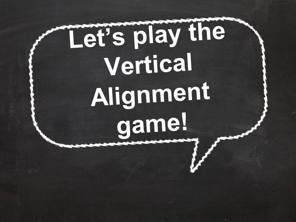 Let's play the Vertical Alignment game!