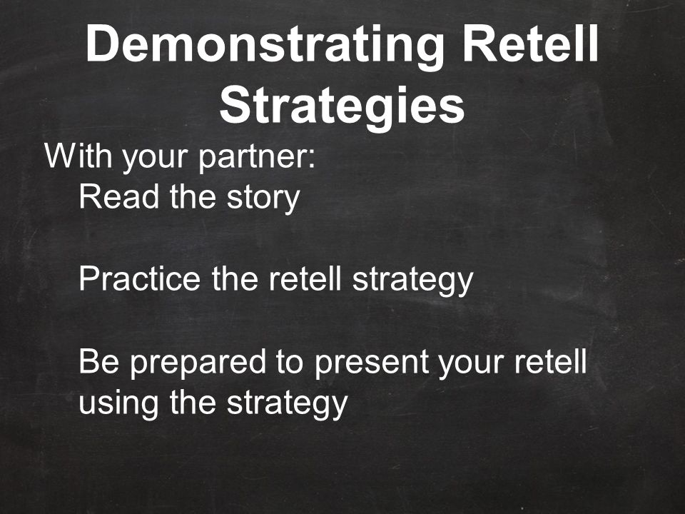 Demonstrating Retell Strategies With your partner: Read the story Practice the retell strategy Be prepared to present your retell using the strategy