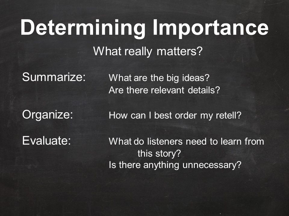 Determining Importance What really matters. Summarize: What are the big ideas.