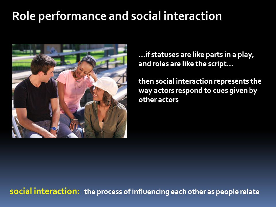 Role performance and social interaction social interaction: the process of influencing each other as people relate …if statuses are like parts in a pl