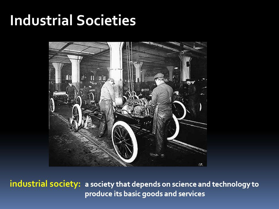 Industrial Societies industrial society: a society that depends on science and technology to produce its basic goods and services