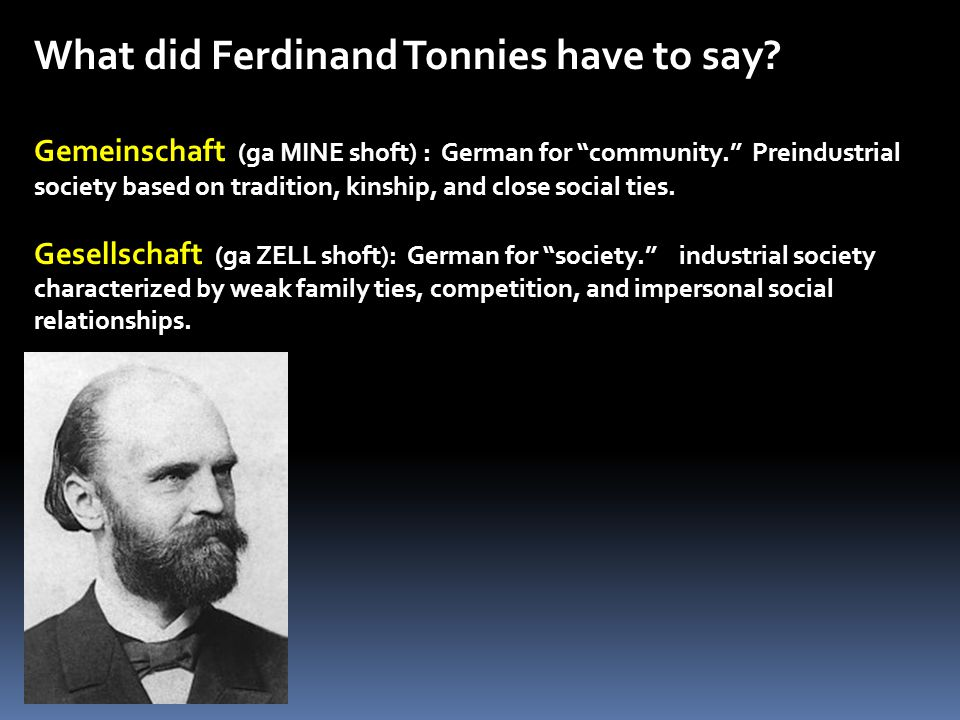 """What did Ferdinand Tonnies have to say? Gemeinschaft (ga MINE shoft) : German for """"community."""" Preindustrial society based on tradition, kinship, and"""