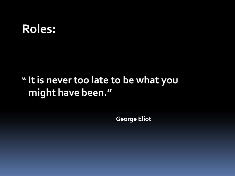 It is never too late to be what you might have been. George Eliot Roles: