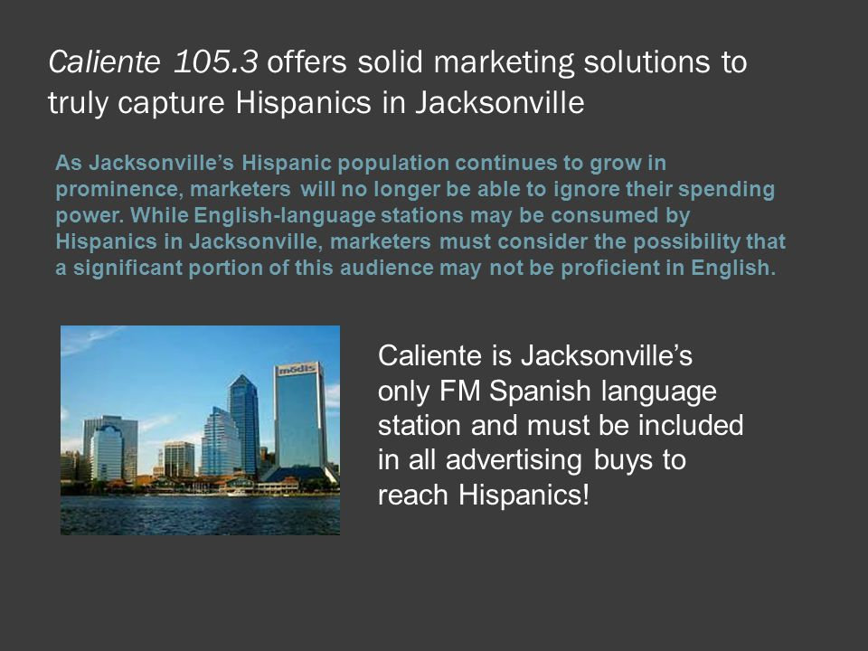 Caliente 105.3 offers solid marketing solutions to truly capture Hispanics in Jacksonville As Jacksonville's Hispanic population continues to grow in
