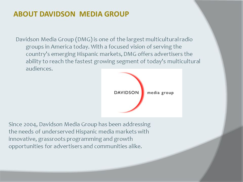 ABOUT DAVIDSON MEDIA GROUP Davidson Media Group (DMG) is one of the largest multicultural radio groups in America today. With a focused vision of serv