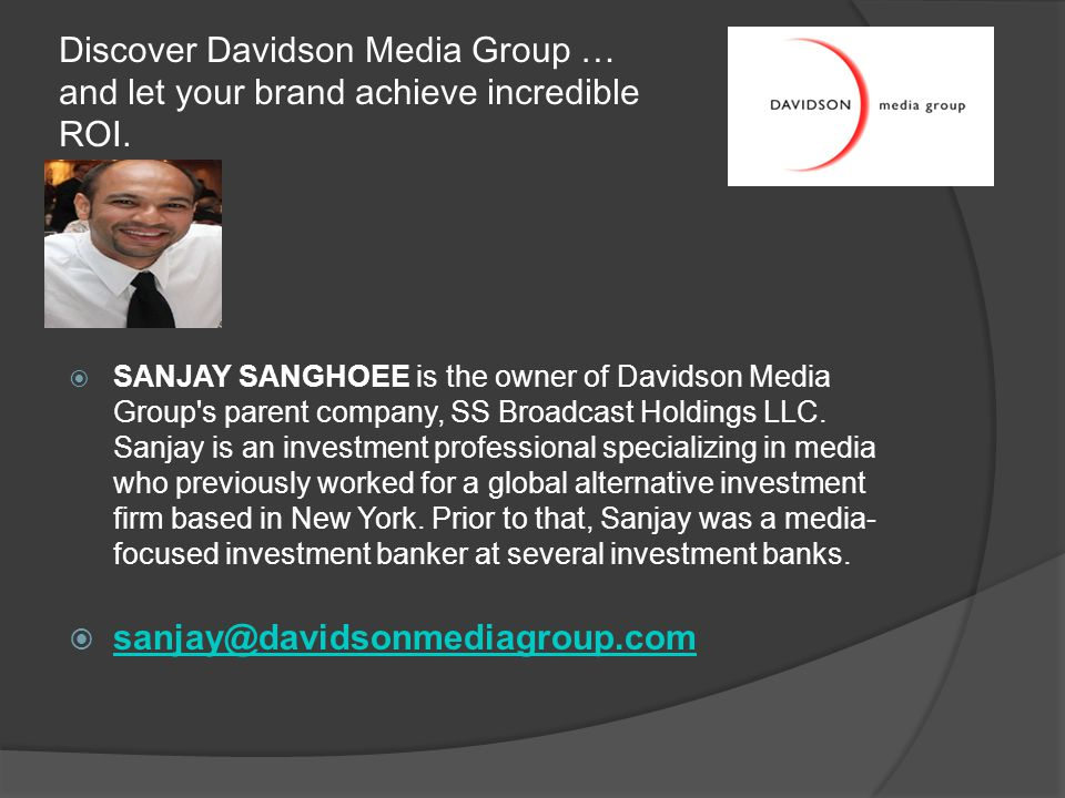 Discover Davidson Media Group … and let your brand achieve incredible ROI.  SANJAY SANGHOEE is the owner of Davidson Media Group's parent company, SS