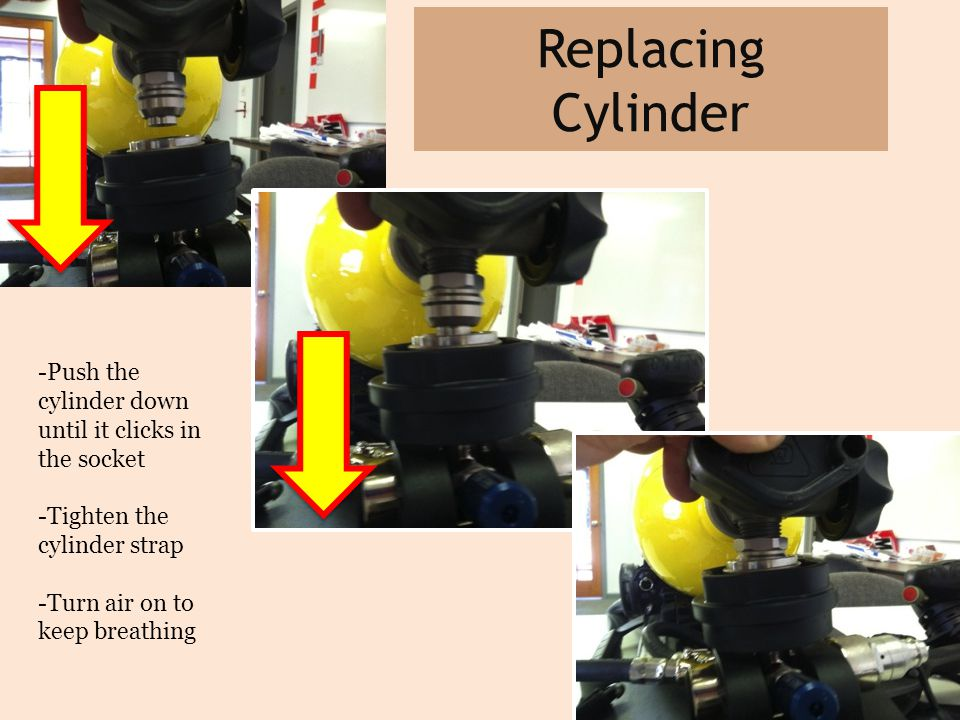 Replacing Cylinder -Push the cylinder down until it clicks in the socket -Tighten the cylinder strap -Turn air on to keep breathing