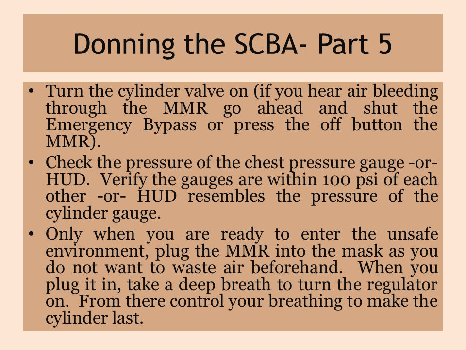Donning the SCBA- Part 5 Turn the cylinder valve on (if you hear air bleeding through the MMR go ahead and shut the Emergency Bypass or press the off button the MMR).