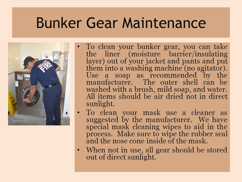 Bunker Gear Maintenance To clean your bunker gear, you can take the liner (moisture barrier/insulating layer) out of your jacket and pants and put them into a washing machine (no agitator).
