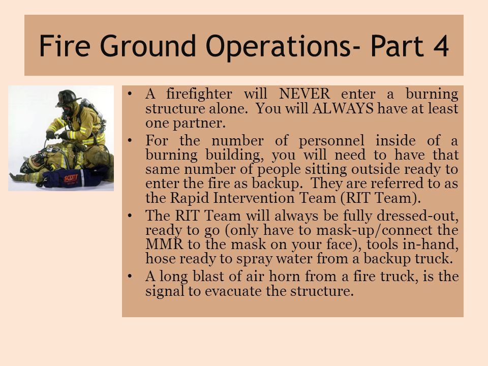 Fire Ground Operations- Part 4 A firefighter will NEVER enter a burning structure alone.