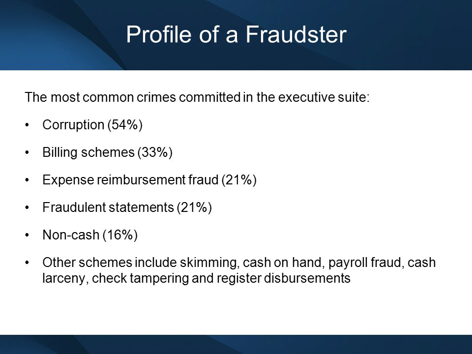 Profile of a Fraudster The most common crimes committed in the executive suite: Corruption (54%) Billing schemes (33%) Expense reimbursement fraud (21