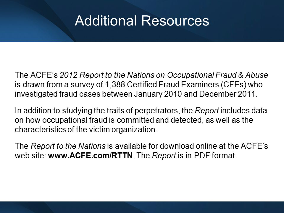Additional Resources The ACFE's 2012 Report to the Nations on Occupational Fraud & Abuse is drawn from a survey of 1,388 Certified Fraud Examiners (CF