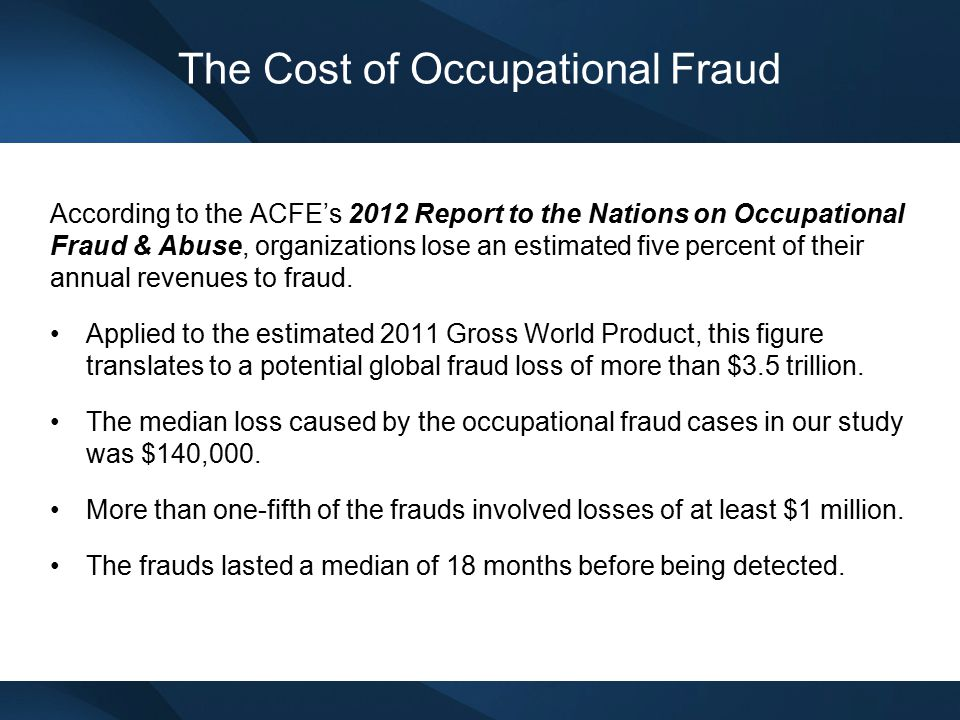 The Cost of Occupational Fraud According to the ACFE's 2012 Report to the Nations on Occupational Fraud & Abuse, organizations lose an estimated five