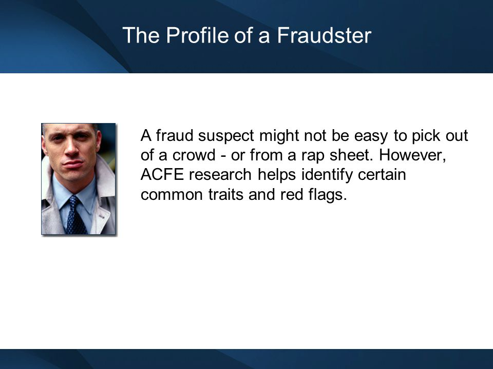 The Profile of a Fraudster A fraud suspect might not be easy to pick out of a crowd - or from a rap sheet. However, ACFE research helps identify certa