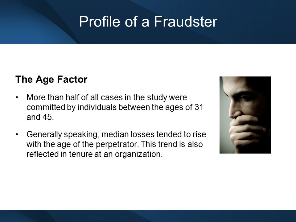 Profile of a Fraudster The Perpetrator's Department Fraud offenders were most likely to be found in one of six departments: Accounting (22%) Operations (17%) Sales (13%) Executive/upper management (12%) Customer service (7%) Purchasing (6%)