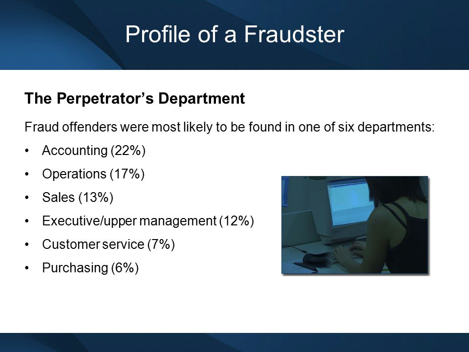 Profile of a Fraudster The Perpetrator's Department Fraud offenders were most likely to be found in one of six departments: Accounting (22%) Operation
