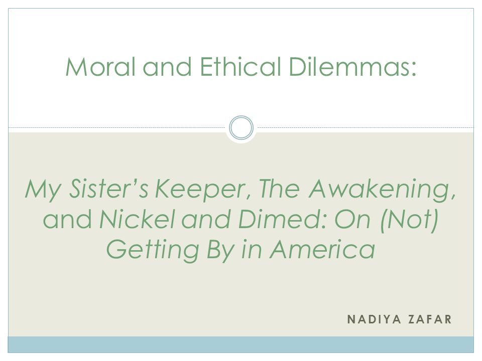 NADIYA ZAFAR Moral and Ethical Dilemmas: My Sister's Keeper, The Awakening, and Nickel and Dimed: On (Not) Getting By in America