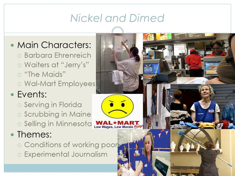 Nickel and Dimed Main Characters:  Barbara Ehrenreich  Waiters at Jerry's  The Maids  Wal-Mart Employees Events:  Serving in Florida  Scrubbing in Maine  Selling in Minnesota Themes:  Conditions of working poor  Experimental Journalism