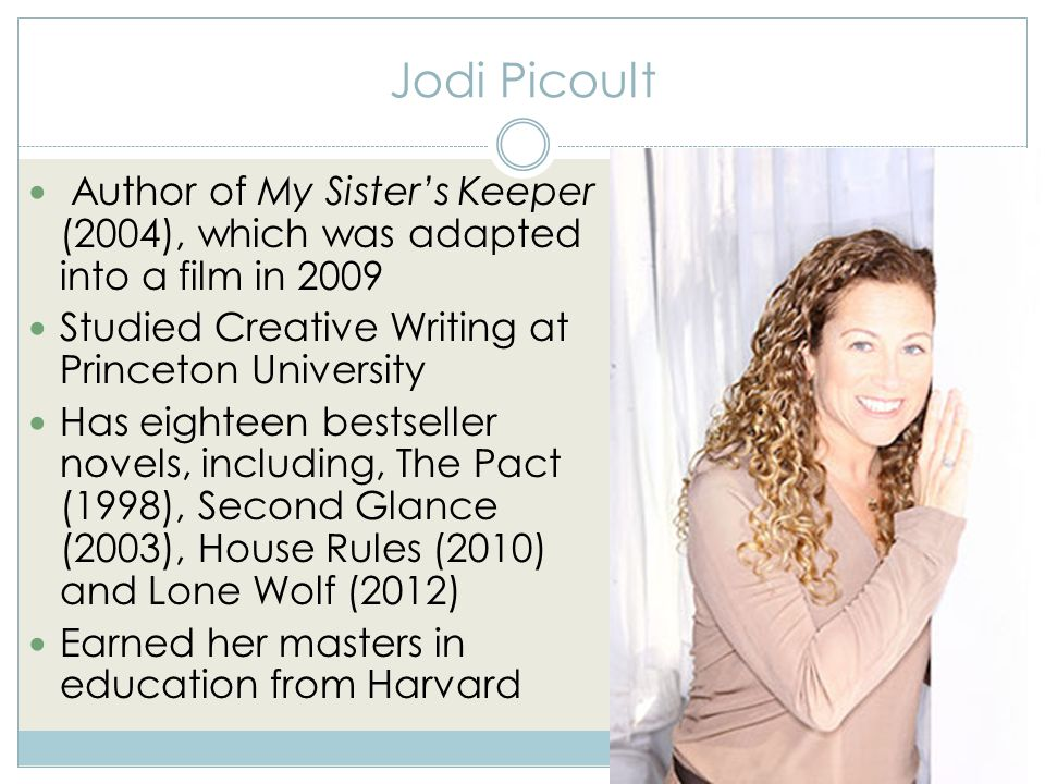 Jodi Picoult Author of My Sister's Keeper (2004), which was adapted into a film in 2009 Studied Creative Writing at Princeton University Has eighteen bestseller novels, including, The Pact (1998), Second Glance (2003), House Rules (2010) and Lone Wolf (2012) Earned her masters in education from Harvard