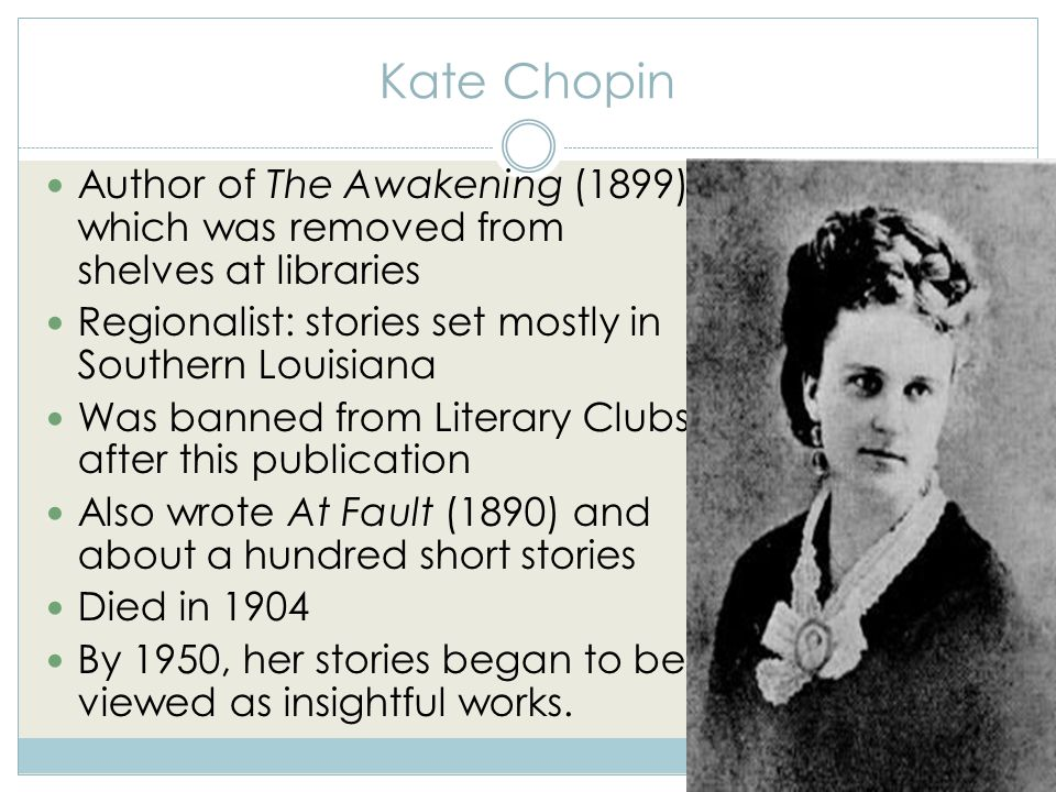 Kate Chopin Author of The Awakening (1899), which was removed from shelves at libraries Regionalist: stories set mostly in Southern Louisiana Was banned from Literary Clubs, after this publication Also wrote At Fault (1890) and about a hundred short stories Died in 1904 By 1950, her stories began to be viewed as insightful works.