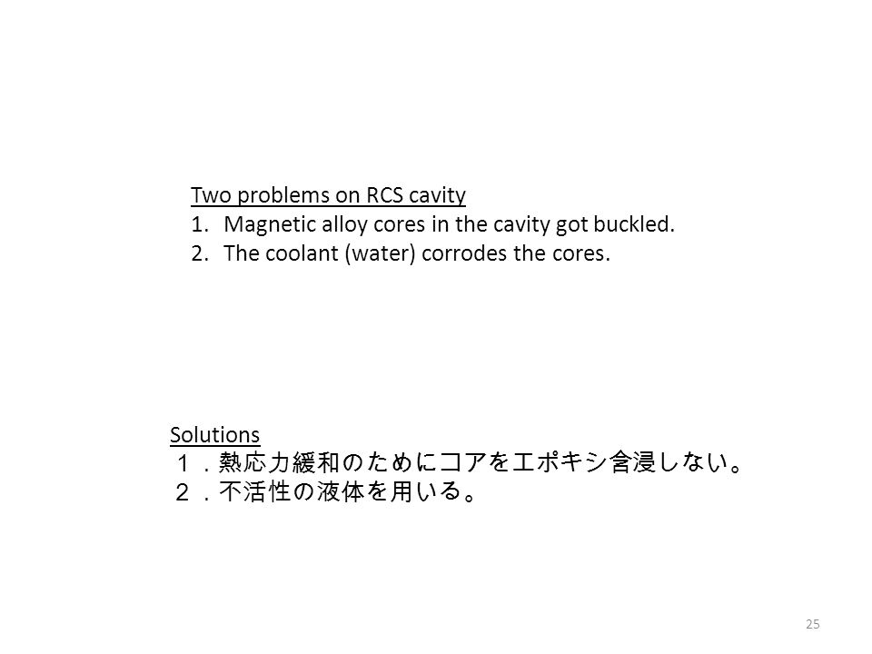 25 Solutions 1.熱応力緩和のためにコアをエポキシ含浸しない。 2.不活性の液体を用いる。 Two problems on RCS cavity 1.Magnetic alloy cores in the cavity got buckled.