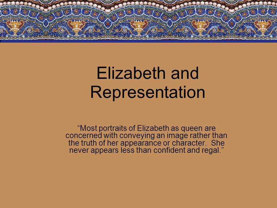 Elizabeth and Representation Most portraits of Elizabeth as queen are concerned with conveying an image rather than the truth of her appearance or character.