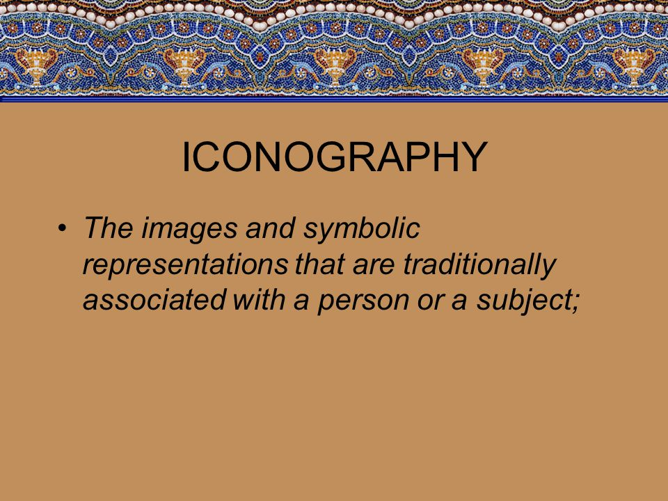 ICONOGRAPHY The images and symbolic representations that are traditionally associated with a person or a subject;