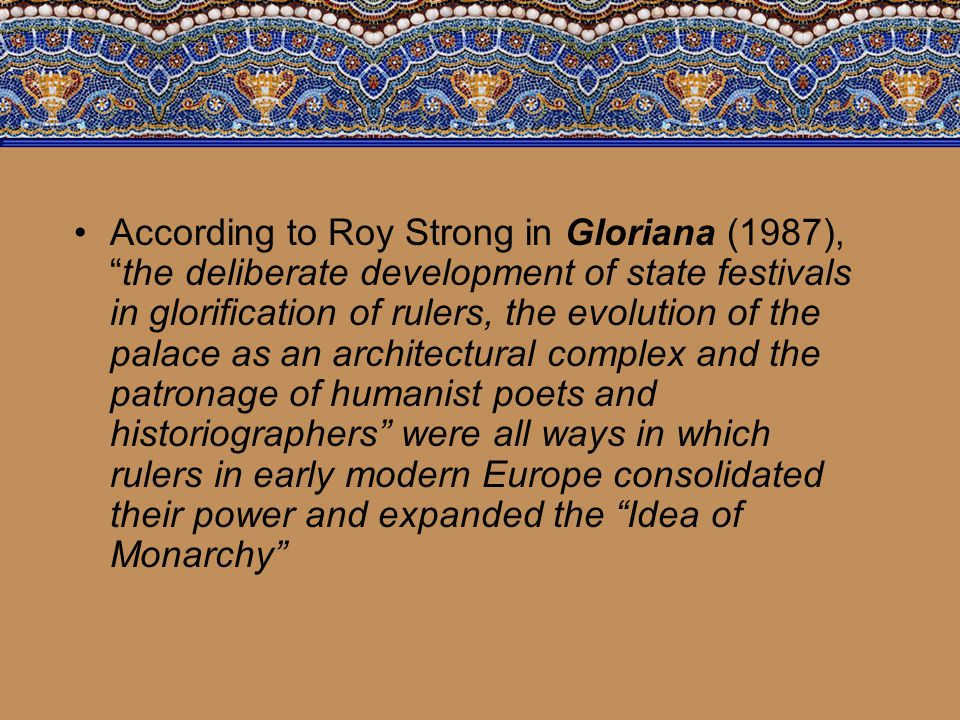 According to Roy Strong in Gloriana (1987), the deliberate development of state festivals in glorification of rulers, the evolution of the palace as an architectural complex and the patronage of humanist poets and historiographers were all ways in which rulers in early modern Europe consolidated their power and expanded the Idea of Monarchy