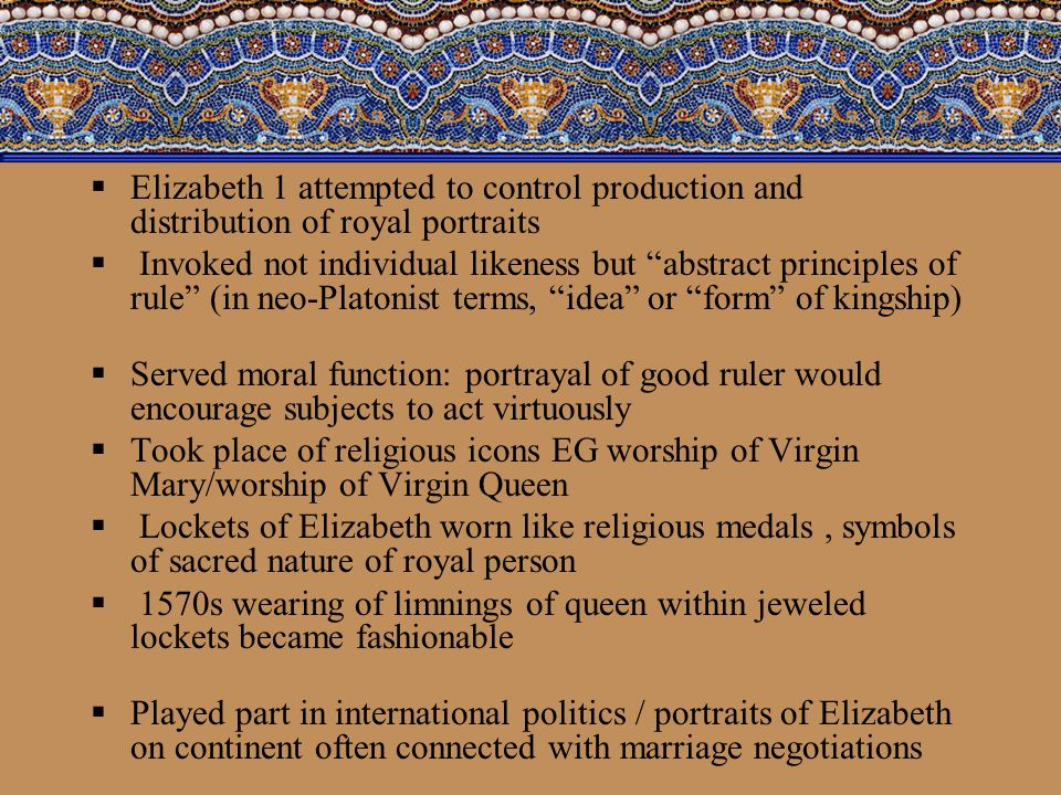  Elizabeth 1 attempted to control production and distribution of royal portraits  Invoked not individual likeness but abstract principles of rule (in neo-Platonist terms, idea or form of kingship)  Served moral function: portrayal of good ruler would encourage subjects to act virtuously  Took place of religious icons EG worship of Virgin Mary/worship of Virgin Queen  Lockets of Elizabeth worn like religious medals, symbols of sacred nature of royal person  1570s wearing of limnings of queen within jeweled lockets became fashionable  Played part in international politics / portraits of Elizabeth on continent often connected with marriage negotiations