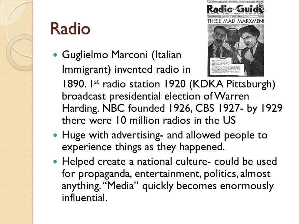Radio Guglielmo Marconi (Italian Immigrant) invented radio in 1890.
