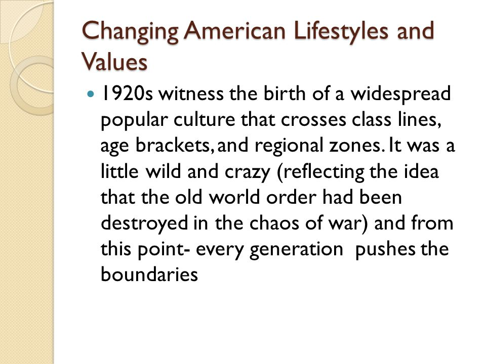 Changing American Lifestyles and Values 1920s witness the birth of a widespread popular culture that crosses class lines, age brackets, and regional zones.